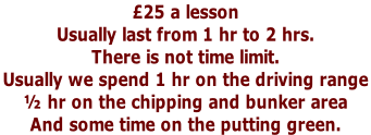 £25 a lesson  Usually last from 1 hr to 2 hrs.  There is not time limit.  Usually we spend 1 hr on the driving range  ½ hr on the chipping and bunker area  And some time on the putting green.
